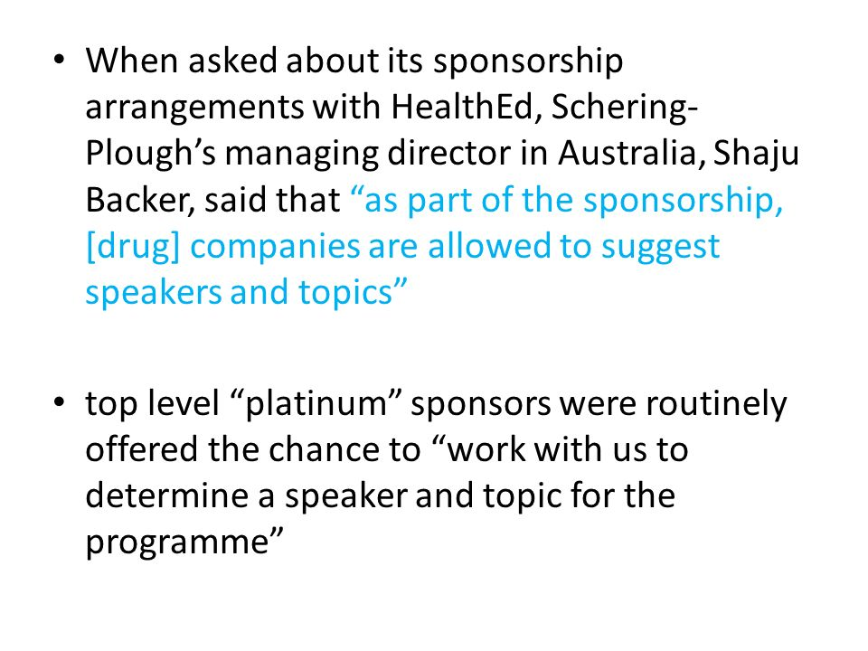 When asked about its sponsorship arrangements with HealthEd, Schering-Plough's managing director in Australia, Shaju Backer, said that as part of the sponsorship, [drug] companies are allowed to suggest speakers and topics